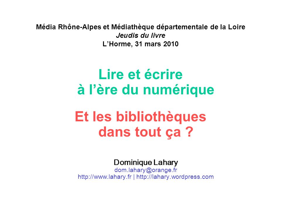 Média Rhône-Alpes et Médiathèque départementale de la Loire Jeudis du livre LHorme, 31 mars 2010 Lire et écrire à lère du numérique Et les bibliothèques dans tout ça .