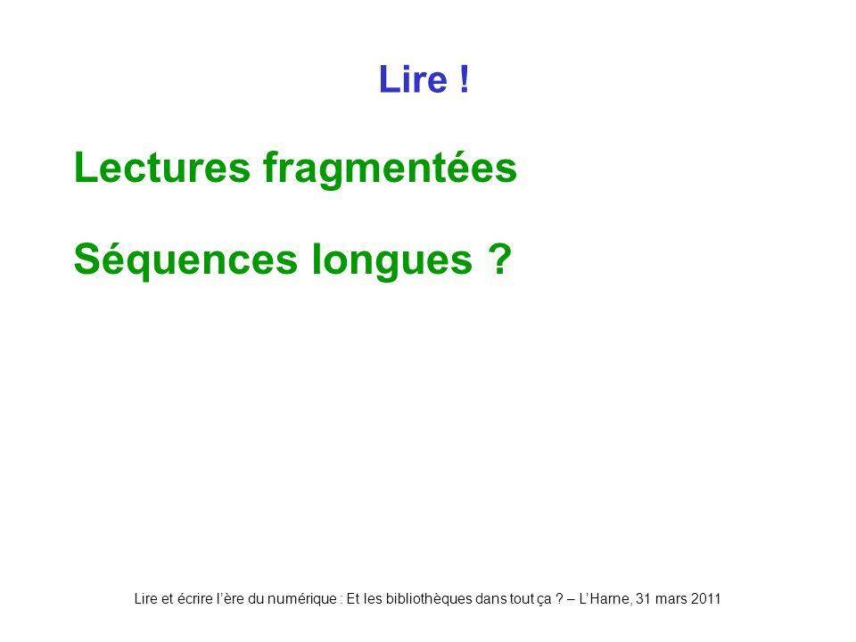 Lire et écrire lère du numérique : Et les bibliothèques dans tout ça ? – LHarne, 31 mars 2011 Lire ! Lectures fragmentées Séquences longues ?