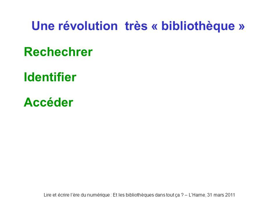 Lire et écrire lère du numérique : Et les bibliothèques dans tout ça ? – LHarne, 31 mars 2011 Une révolution très « bibliothèque » Rechechrer Identifi