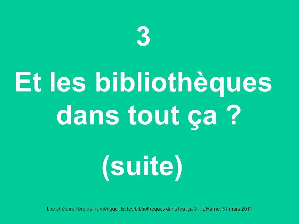 Lire et écrire lère du numérique : Et les bibliothèques dans tout ça ? – LHarne, 31 mars 2011 3 Et les bibliothèques dans tout ça ? (suite)