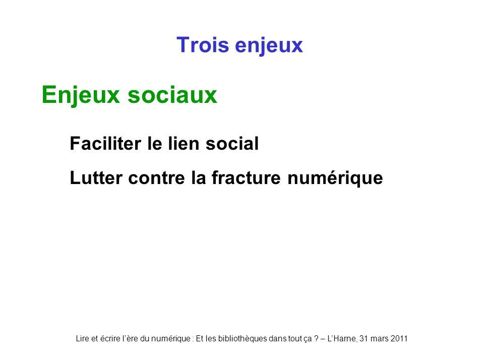 Lire et écrire lère du numérique : Et les bibliothèques dans tout ça ? – LHarne, 31 mars 2011 Trois enjeux Enjeux sociaux Faciliter le lien social Lut