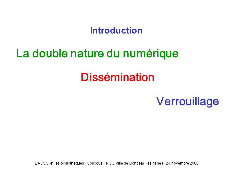 DADVSI et les bibliothèques - Colloque FNCC/Ville de Monceau-les-Mines - 24 novembre 2006 La double nature du numérique Dissémination Verrouillage Introduction
