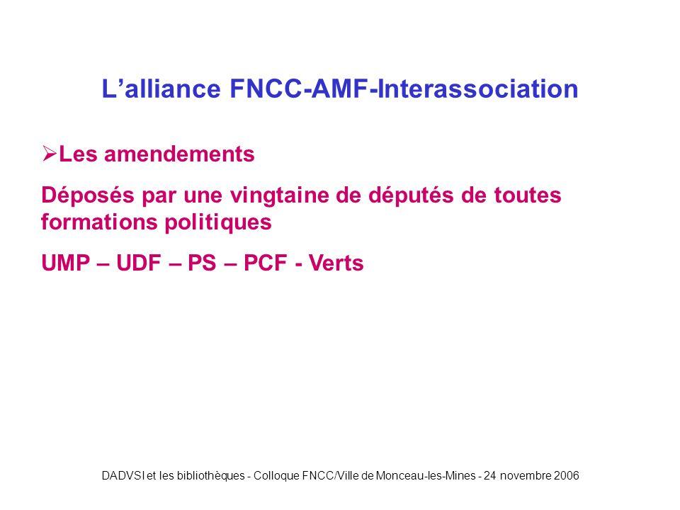 DADVSI et les bibliothèques - Colloque FNCC/Ville de Monceau-les-Mines - 24 novembre 2006 Lalliance FNCC-AMF-Interassociation Les amendements Déposés par une vingtaine de députés de toutes formations politiques UMP – UDF – PS – PCF - Verts