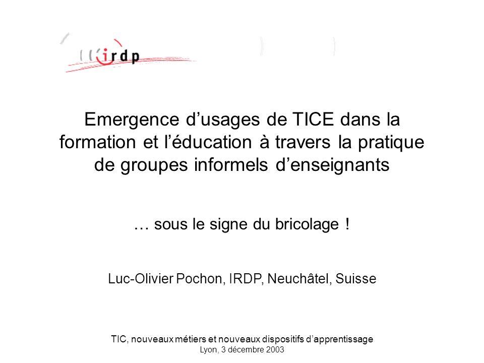 TIC, nouveaux métiers et nouveaux dispositifs dapprentissage Lyon, 3 décembre 2003 Emergence dusages de TICE dans la formation et léducation à travers la pratique de groupes informels denseignants … sous le signe du bricolage .