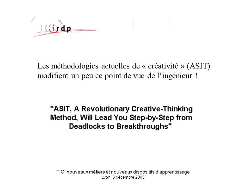TIC, nouveaux métiers et nouveaux dispositifs dapprentissage Lyon, 3 décembre 2003 Les méthodologies actuelles de « créativité » (ASIT) modifient un peu ce point de vue de lingénieur !