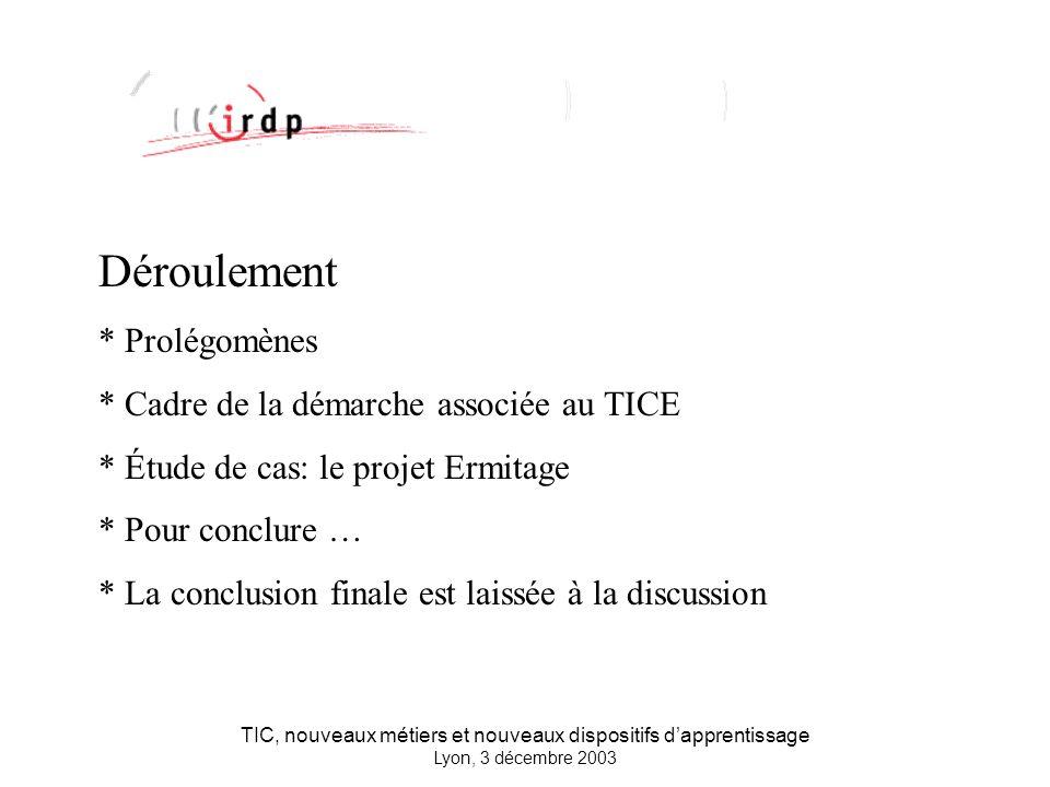 TIC, nouveaux métiers et nouveaux dispositifs dapprentissage Lyon, 3 décembre 2003 Déroulement * Prolégomènes * Cadre de la démarche associée au TICE * Étude de cas: le projet Ermitage * Pour conclure … * La conclusion finale est laissée à la discussion