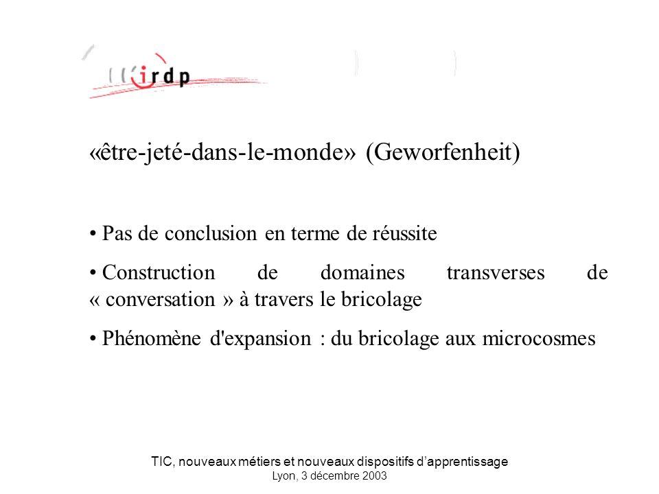 TIC, nouveaux métiers et nouveaux dispositifs dapprentissage Lyon, 3 décembre 2003 «être-jeté-dans-le-monde» (Geworfenheit) Pas de conclusion en terme de réussite Construction de domaines transverses de « conversation » à travers le bricolage Phénomène d expansion : du bricolage aux microcosmes