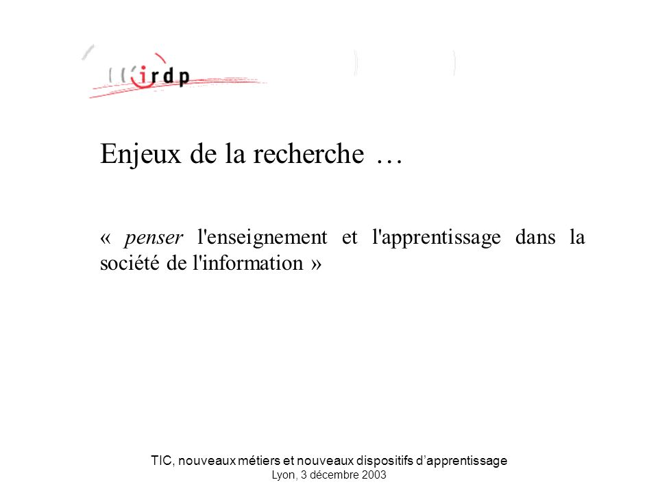 TIC, nouveaux métiers et nouveaux dispositifs dapprentissage Lyon, 3 décembre 2003 Enjeux de la recherche … « penser l enseignement et l apprentissage dans la société de l information »