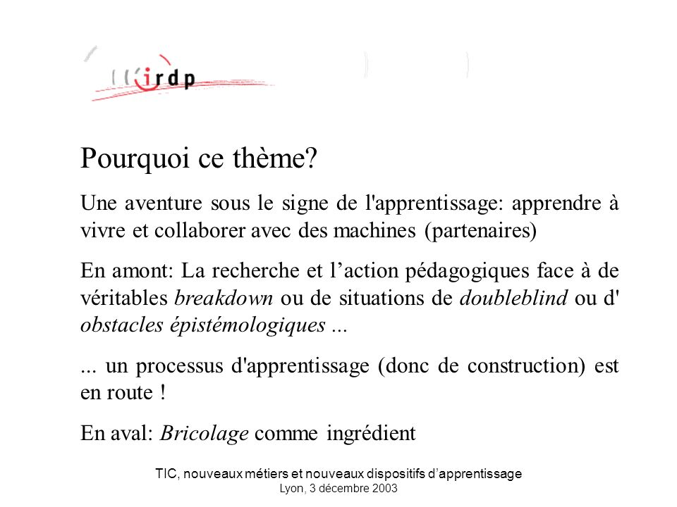 TIC, nouveaux métiers et nouveaux dispositifs dapprentissage Lyon, 3 décembre 2003 L IRDP, héritier d une tradition Importance de l histoire.