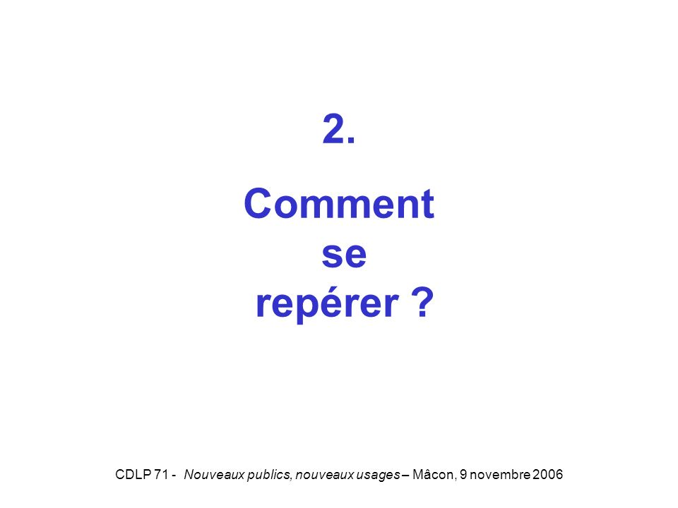 CDLP 71 - Nouveaux publics, nouveaux usages – Mâcon, 9 novembre 2006 2. Comment se repérer ?