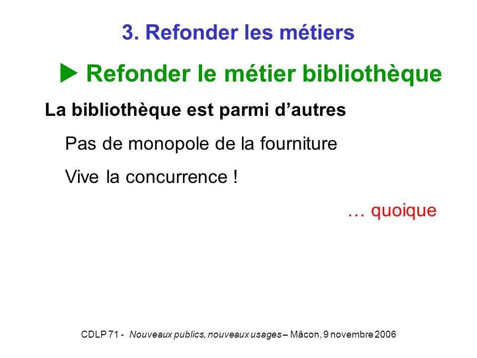 CDLP 71 - Nouveaux publics, nouveaux usages – Mâcon, 9 novembre 2006 3. Refonder les métiers Refonder le métier bibliothèque La bibliothèque est parmi