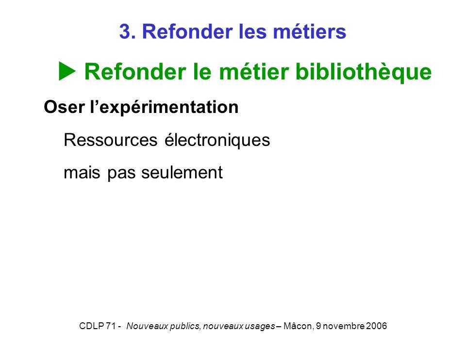 CDLP 71 - Nouveaux publics, nouveaux usages – Mâcon, 9 novembre 2006 3. Refonder les métiers Refonder le métier bibliothèque Oser lexpérimentation Res