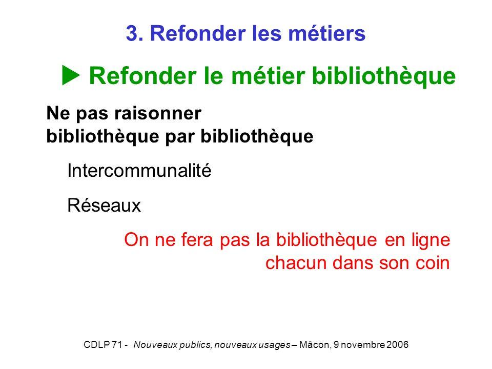 CDLP 71 - Nouveaux publics, nouveaux usages – Mâcon, 9 novembre 2006 3. Refonder les métiers Refonder le métier bibliothèque Ne pas raisonner biblioth