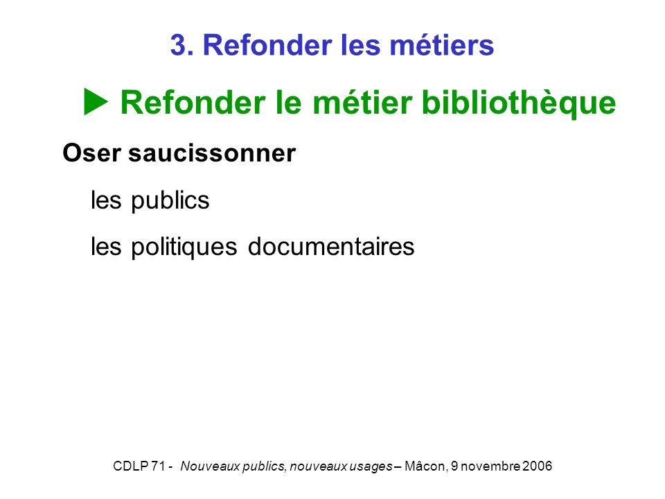 CDLP 71 - Nouveaux publics, nouveaux usages – Mâcon, 9 novembre 2006 3. Refonder les métiers Refonder le métier bibliothèque Oser saucissonner les pub