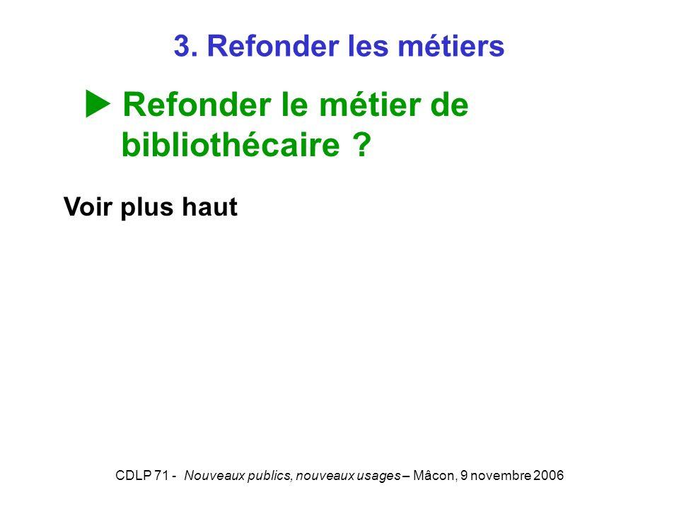 CDLP 71 - Nouveaux publics, nouveaux usages – Mâcon, 9 novembre 2006 3. Refonder les métiers Refonder le métier de bibliothécaire ? Voir plus haut