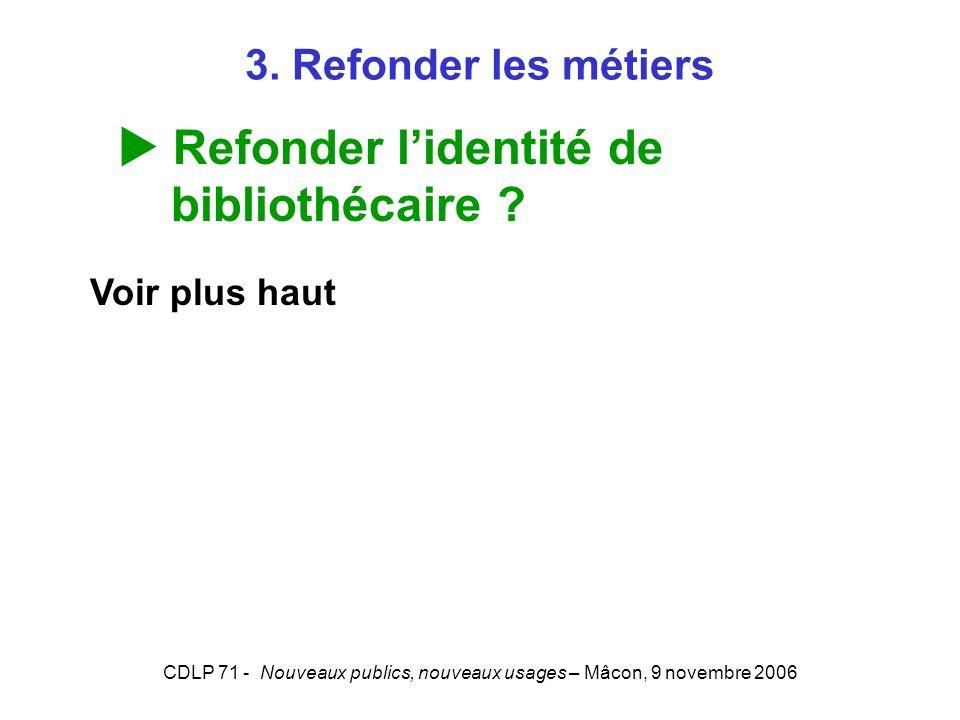 CDLP 71 - Nouveaux publics, nouveaux usages – Mâcon, 9 novembre 2006 3. Refonder les métiers Refonder lidentité de bibliothécaire ? Voir plus haut