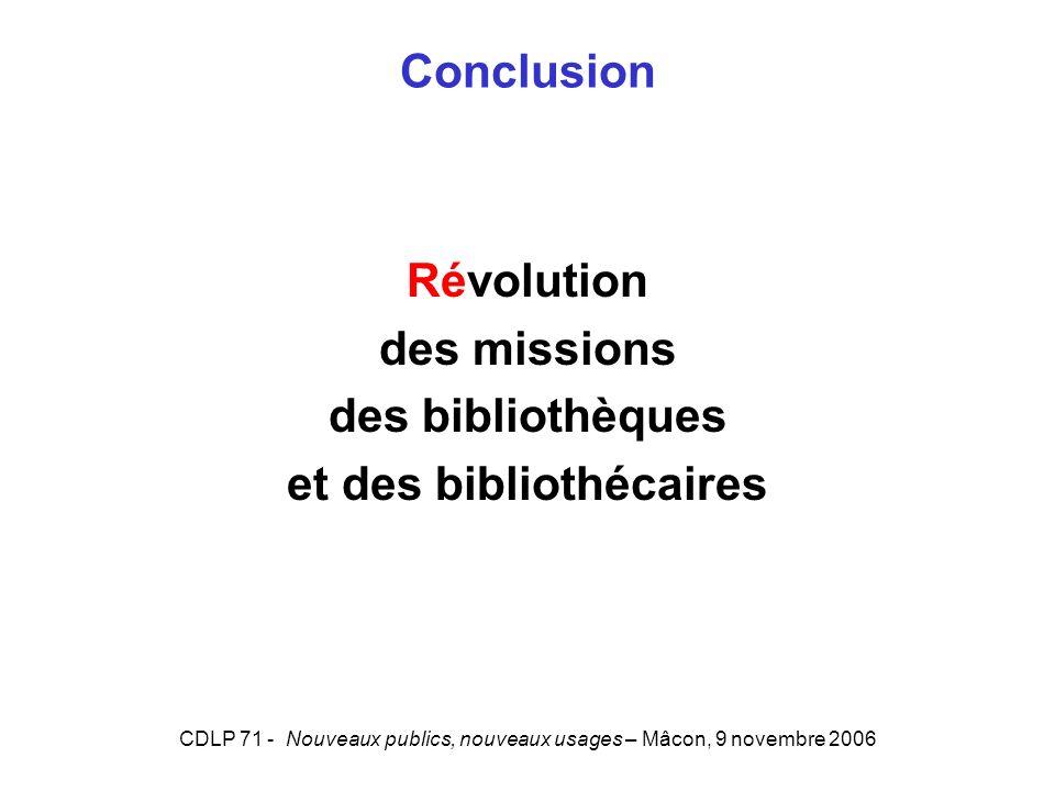 CDLP 71 - Nouveaux publics, nouveaux usages – Mâcon, 9 novembre 2006 Conclusion Révolution des missions des bibliothèques et des bibliothécaires