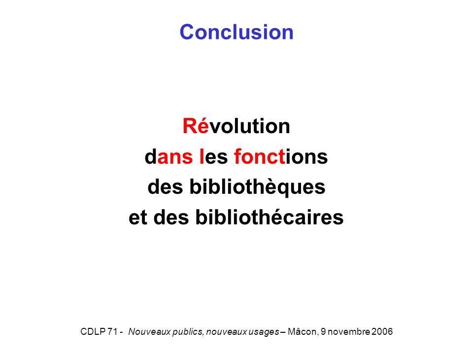 CDLP 71 - Nouveaux publics, nouveaux usages – Mâcon, 9 novembre 2006 Conclusion Révolution dans les fonctions des bibliothèques et des bibliothécaires