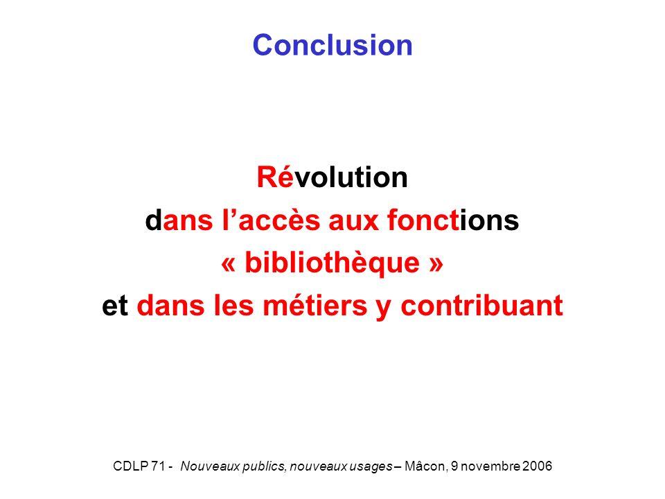 CDLP 71 - Nouveaux publics, nouveaux usages – Mâcon, 9 novembre 2006 Conclusion Révolution dans laccès aux fonctions « bibliothèque » et dans les métiers y contribuant