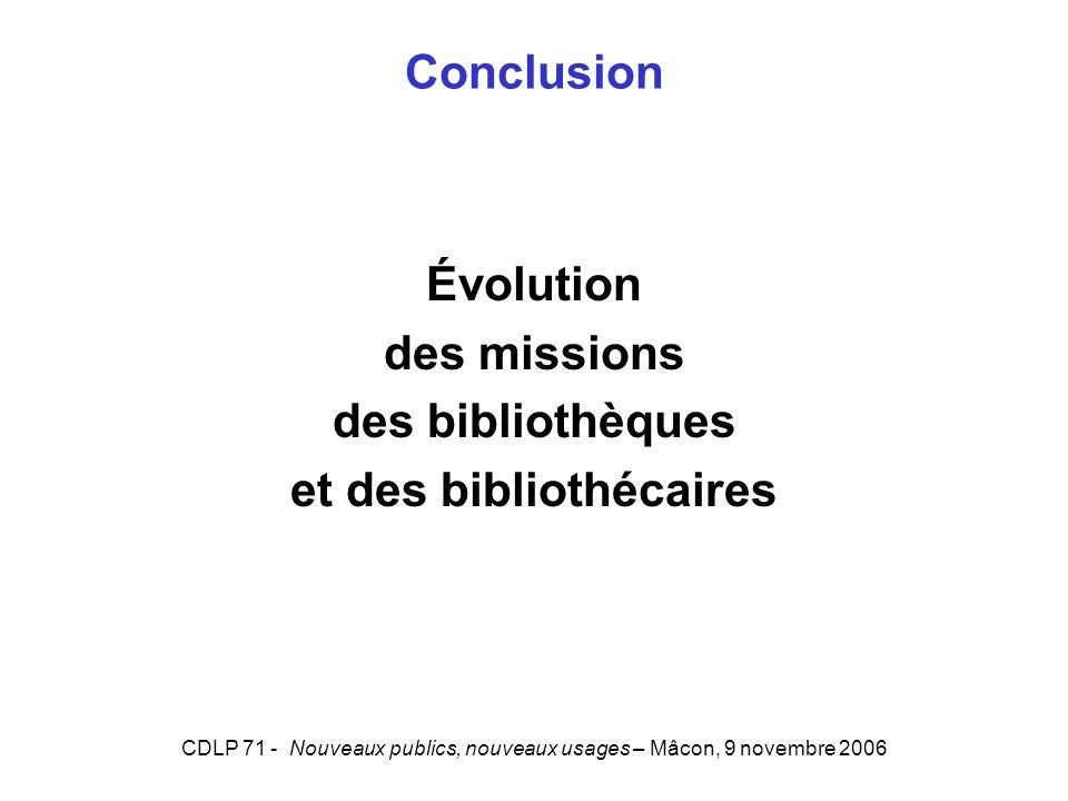 CDLP 71 - Nouveaux publics, nouveaux usages – Mâcon, 9 novembre 2006 Conclusion Évolution des missions des bibliothèques et des bibliothécaires