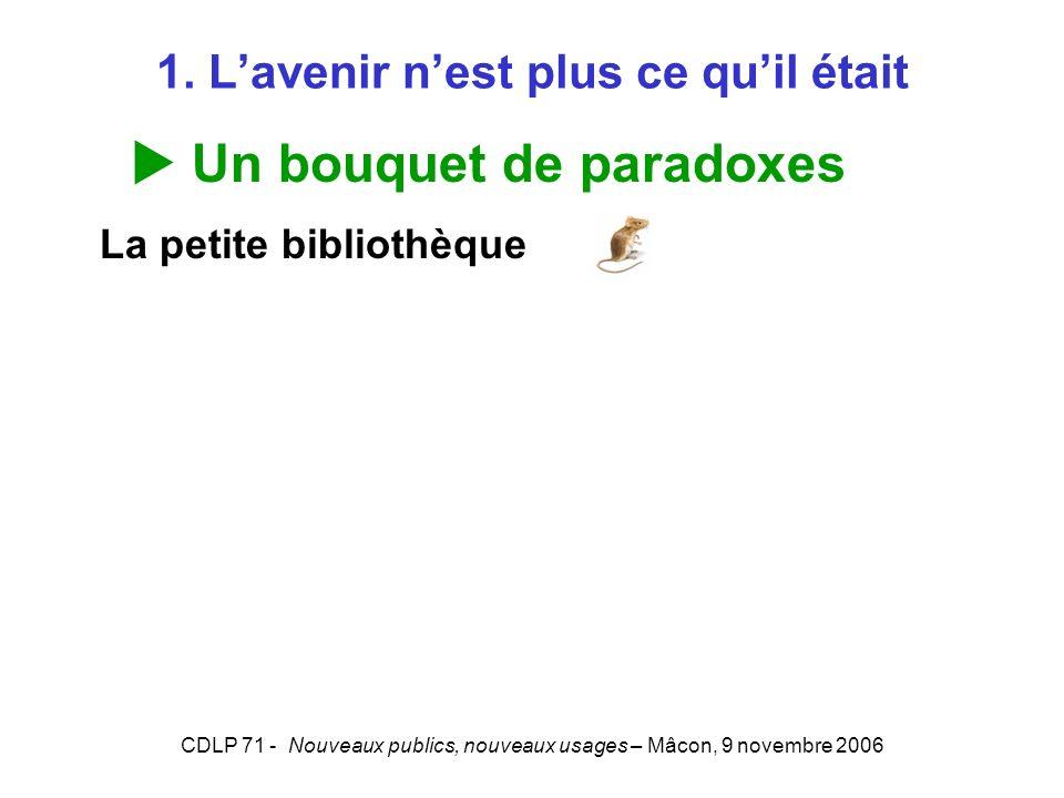 CDLP 71 - Nouveaux publics, nouveaux usages – Mâcon, 9 novembre 2006 1. Lavenir nest plus ce quil était Un bouquet de paradoxes La petite bibliothèque