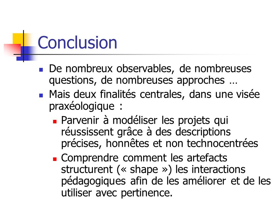 Conclusion De nombreux observables, de nombreuses questions, de nombreuses approches … Mais deux finalités centrales, dans une visée praxéologique : P