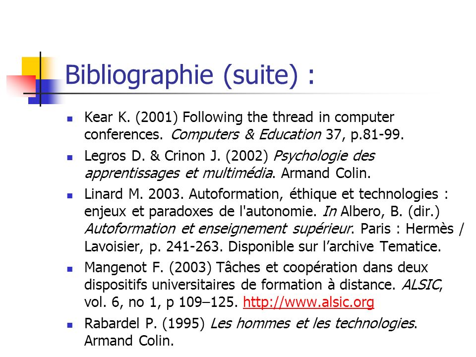 Bibliographie (suite) : Kear K. (2001) Following the thread in computer conferences. Computers & Education 37, p.81-99. Legros D. & Crinon J. (2002) P