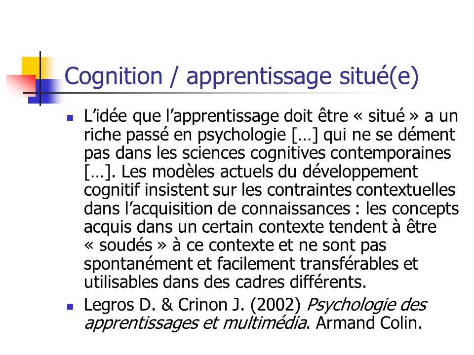 Cognition / apprentissage situé(e) Lidée que lapprentissage doit être « situé » a un riche passé en psychologie […] qui ne se dément pas dans les scie