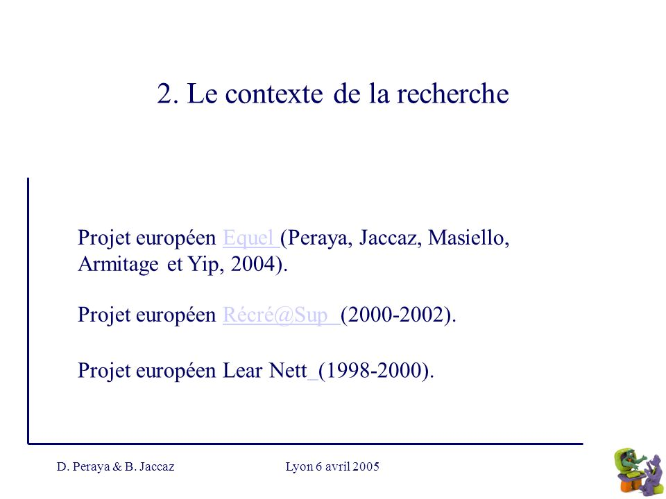 D. Peraya & B. JaccazLyon 6 avril 2005 2. Le contexte de la recherche Projet européen Equel (Peraya, Jaccaz, Masiello, Armitage et Yip, 2004).Equel Pr