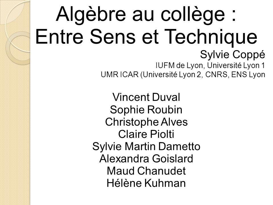 Algèbre au collège : Entre Sens et Technique Sylvie Coppé IUFM de Lyon, Université Lyon 1 UMR ICAR (Université Lyon 2, CNRS, ENS Lyon Vincent Duval So