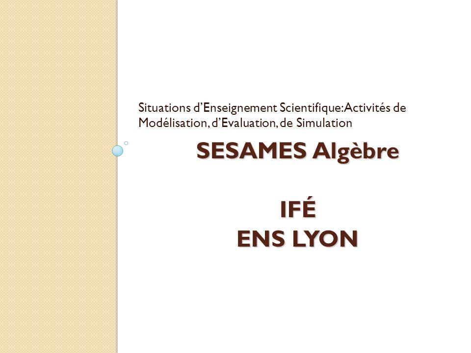 SESAMES Algèbre IFÉ ENS LYON Situations dEnseignement Scientifique: Activités de Modélisation, dEvaluation, de Simulation