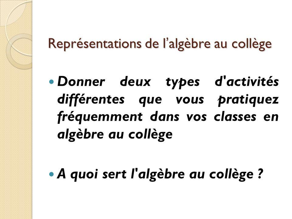 Représentations de lalgèbre au collège Donner deux types d'activités différentes que vous pratiquez fréquemment dans vos classes en algèbre au collège