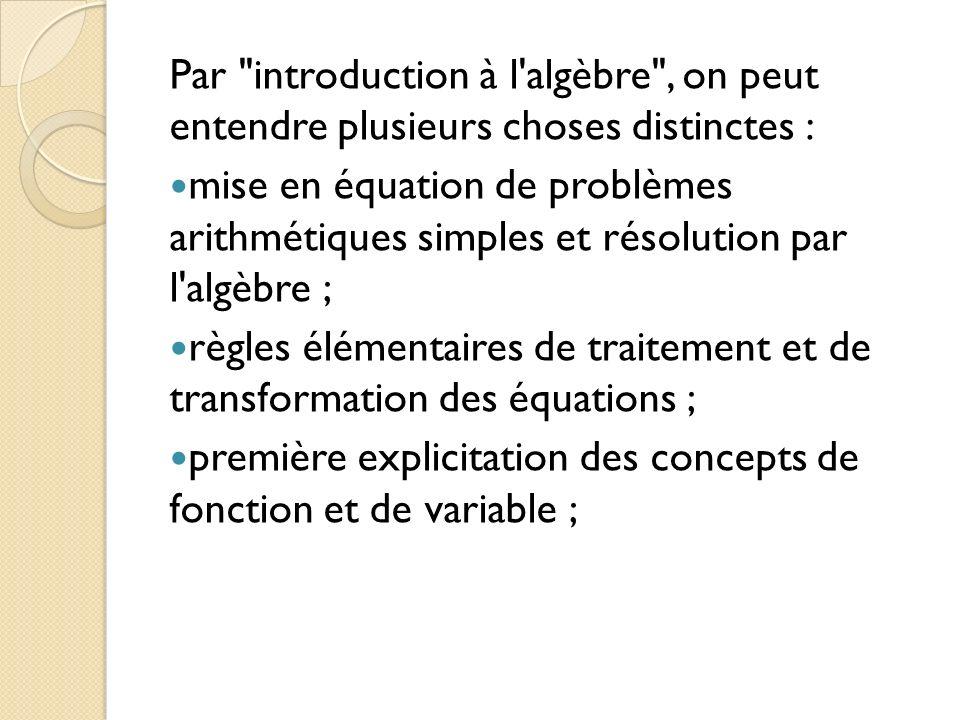 Par introduction à l algèbre , on peut entendre plusieurs choses distinctes : mise en équation de problèmes arithmétiques simples et résolution par l algèbre ; règles élémentaires de traitement et de transformation des équations ; première explicitation des concepts de fonction et de variable ;