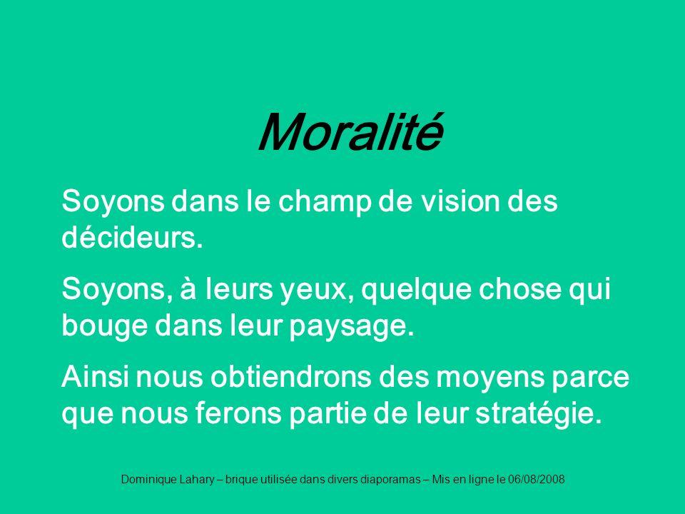 Dominique Lahary – brique utilisée dans divers diaporamas – Mis en ligne le 06/08/2008 Moralité Soyons dans le champ de vision des décideurs. Soyons,