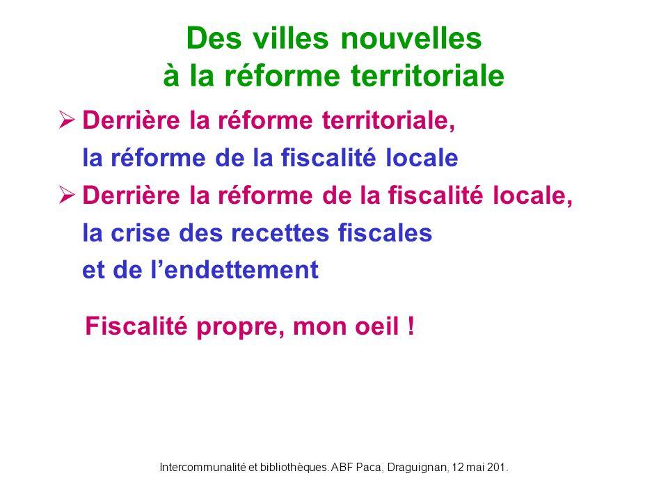 Intercommunalité et bibliothèques. ABF Paca, Draguignan, 12 mai 201. Derrière la réforme territoriale, la réforme de la fiscalité locale Derrière la r