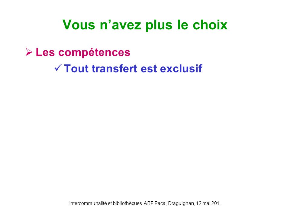 Intercommunalité et bibliothèques. ABF Paca, Draguignan, 12 mai 201. Les compétences Tout transfert est exclusif Vous navez plus le choix