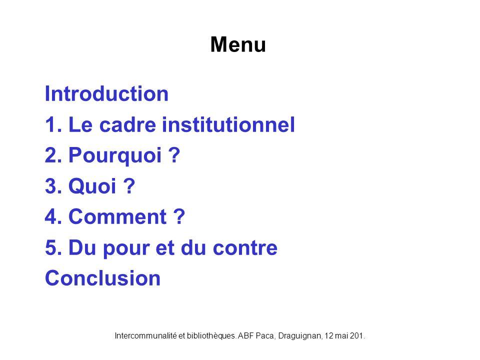 Intercommunalité et bibliothèques. ABF Paca, Draguignan, 12 mai 201. Introduction 1. Le cadre institutionnel 2. Pourquoi ? 3. Quoi ? 4. Comment ? 5. D