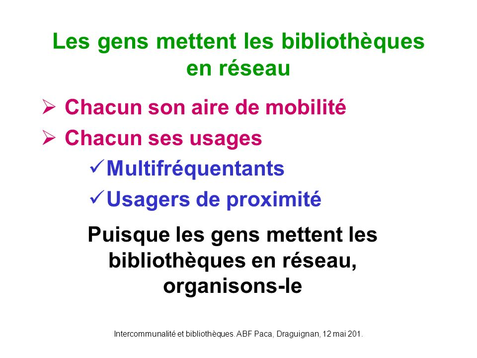 Intercommunalité et bibliothèques. ABF Paca, Draguignan, 12 mai 201. Chacun son aire de mobilité Chacun ses usages Multifréquentants Usagers de proxim