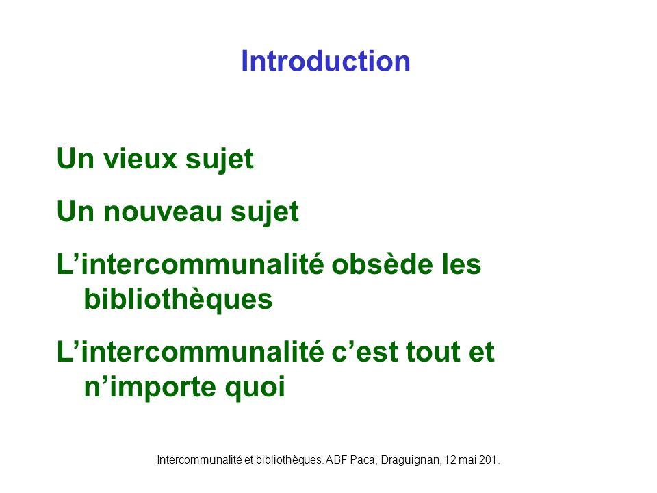 Intercommunalité et bibliothèques. ABF Paca, Draguignan, 12 mai 201. Introduction Un vieux sujet Un nouveau sujet Lintercommunalité obsède les bibliot