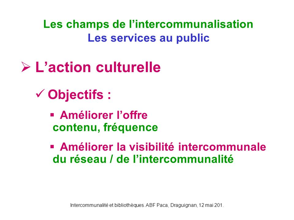 Intercommunalité et bibliothèques. ABF Paca, Draguignan, 12 mai 201. Laction culturelle Objectifs : Améliorer loffre contenu, fréquence Améliorer la v