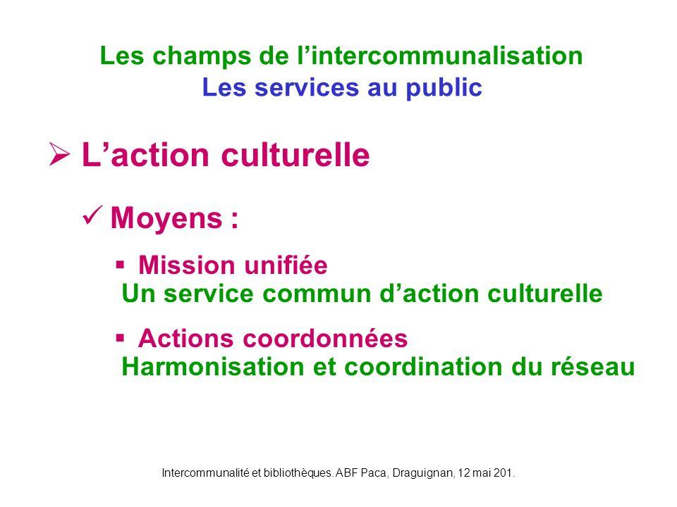 Intercommunalité et bibliothèques. ABF Paca, Draguignan, 12 mai 201. Laction culturelle Moyens : Mission unifiée Un service commun daction culturelle