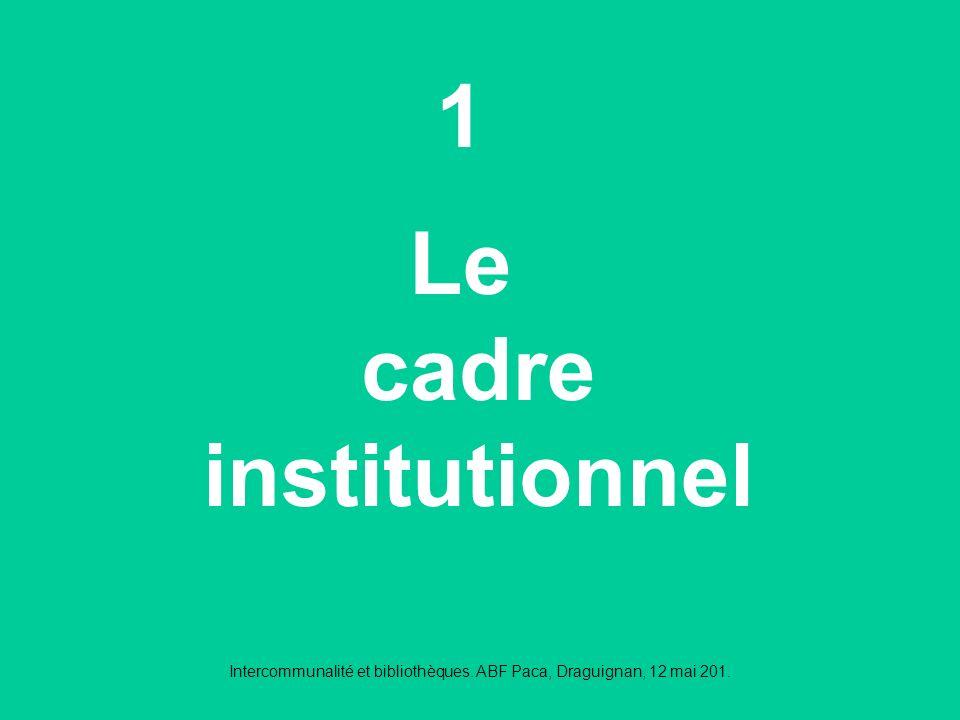 Intercommunalité et bibliothèques. ABF Paca, Draguignan, 12 mai 201. 1 Le cadre institutionnel