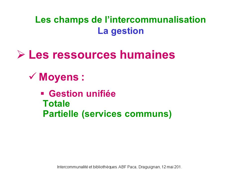 Intercommunalité et bibliothèques. ABF Paca, Draguignan, 12 mai 201. Les ressources humaines Moyens : Gestion unifiée Totale Partielle (services commu