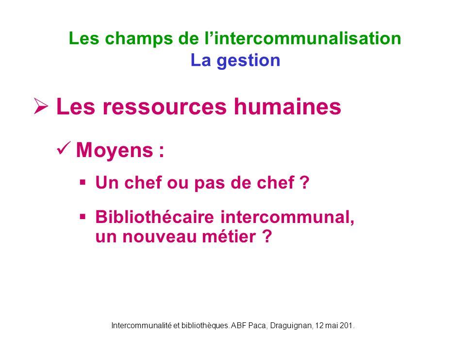 Intercommunalité et bibliothèques. ABF Paca, Draguignan, 12 mai 201. Les ressources humaines Moyens : Un chef ou pas de chef ? Bibliothécaire intercom