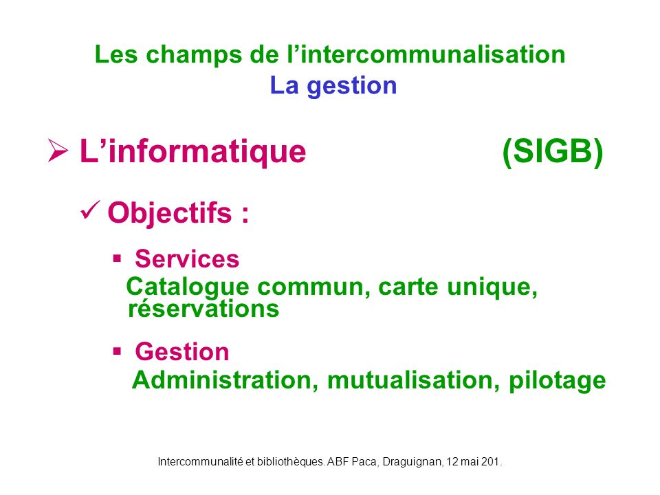 Intercommunalité et bibliothèques. ABF Paca, Draguignan, 12 mai 201. Linformatique Objectifs : Services Catalogue commun, carte unique, réservations G