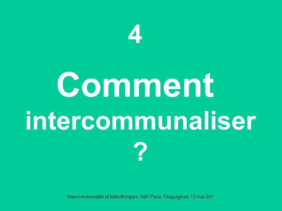 Intercommunalité et bibliothèques. ABF Paca, Draguignan, 12 mai 201. 4 Comment intercommunaliser ?