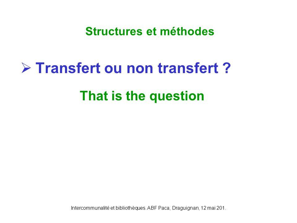 Intercommunalité et bibliothèques. ABF Paca, Draguignan, 12 mai 201. Transfert ou non transfert ? That is the question Structures et méthodes