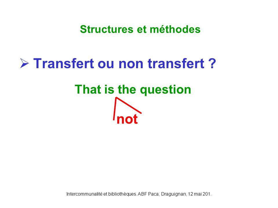 Intercommunalité et bibliothèques. ABF Paca, Draguignan, 12 mai 201. Transfert ou non transfert ? That is the question Structures et méthodes not