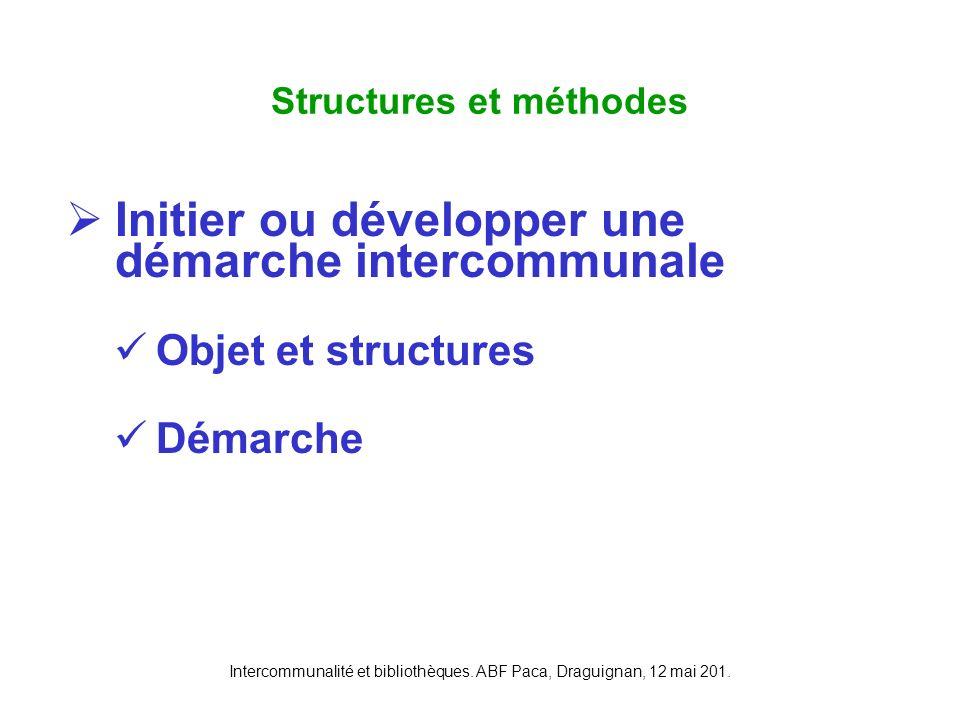 Intercommunalité et bibliothèques. ABF Paca, Draguignan, 12 mai 201. Initier ou développer une démarche intercommunale Objet et structures Démarche St