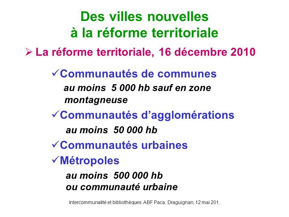 Intercommunalité et bibliothèques. ABF Paca, Draguignan, 12 mai 201. La réforme territoriale, 16 décembre 2010 Des villes nouvelles à la réforme terri
